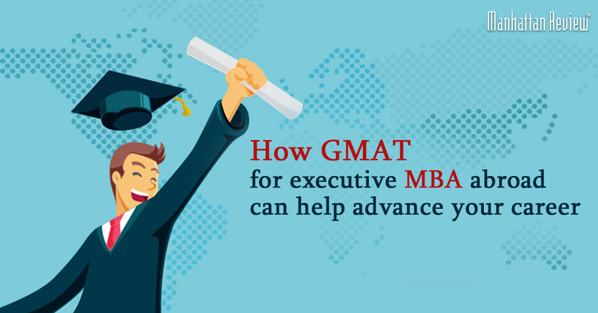 How GMAT For Executive MBA Abroad Help Advance Your Career - manhattan review